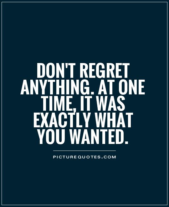 don't regret anything. at one time, it was exactly what you wanted Picture Quote #1