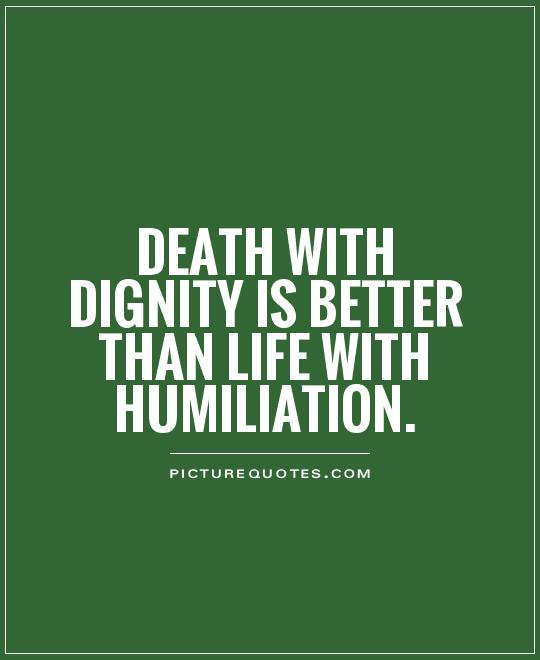 Death with dignity is better than life with humiliation Picture Quote #1