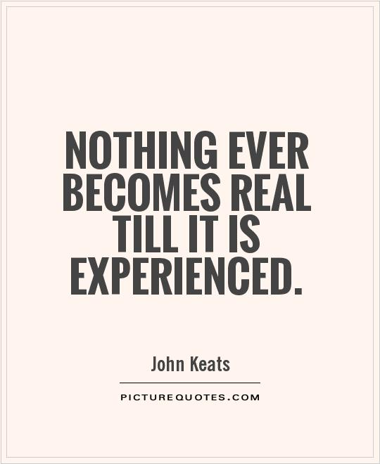 Nothing ever becomes real till it is experienced Picture Quote #1