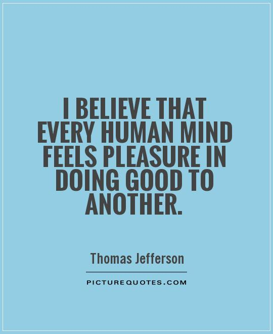 I believe that every human mind feels pleasure in doing good to another Picture Quote #1