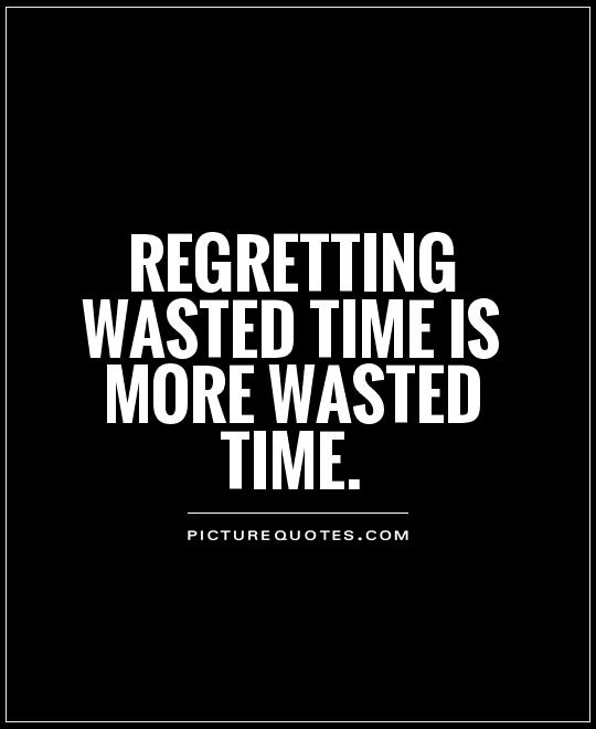 Regretting wasted time is more wasted time Picture Quote #1