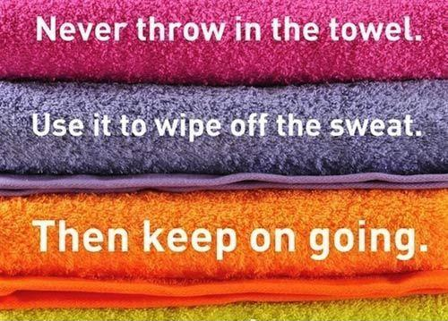 Never throw in the towel. Use it to wipe off the sweat. Then keep on going Picture Quote #1