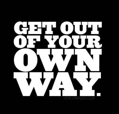 Get out of your own way Picture Quote #1