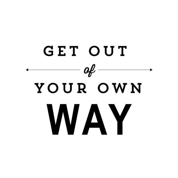 Get out of your own way Picture Quote #2