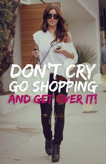 Don't cry. Go shopping and get over it Picture Quote #1