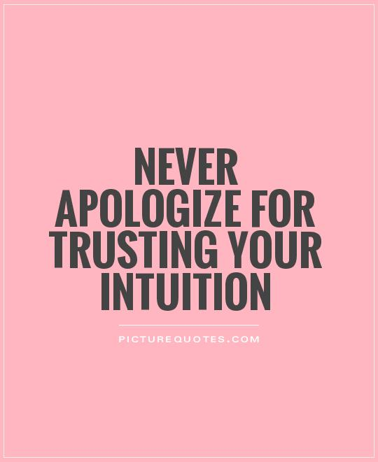 Never apologize for trusting your intuition Picture Quote #1