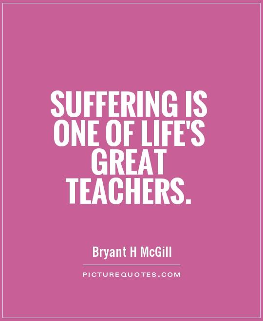 Suffering is one of life's great teachers Picture Quote #1