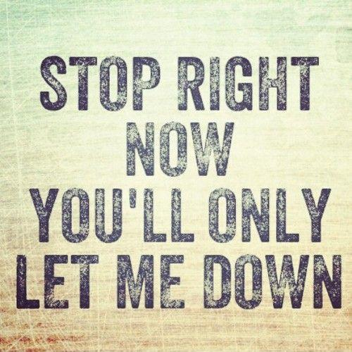 Stop right now. You'll only let me down Picture Quote #1