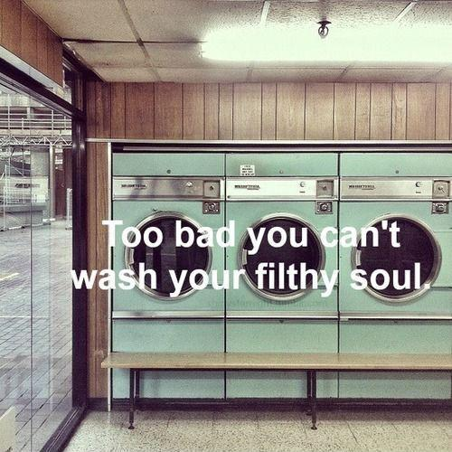 Too bad you can't wash your filthy soul Picture Quote #1