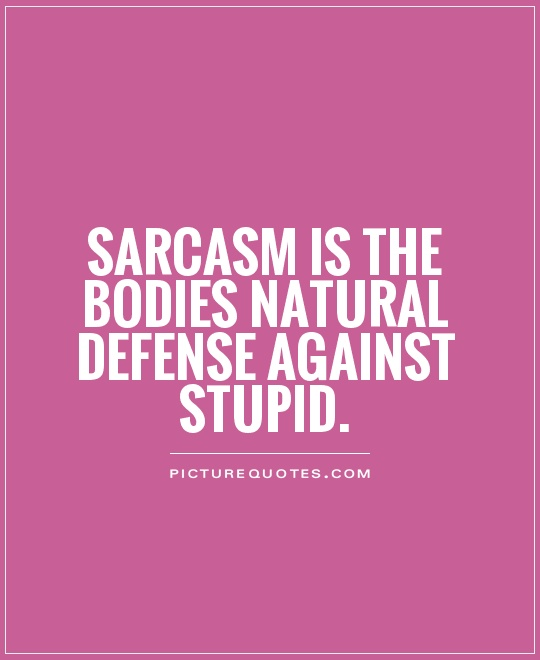 Sarcasm is the bodies natural defense against stupid Picture Quote #1