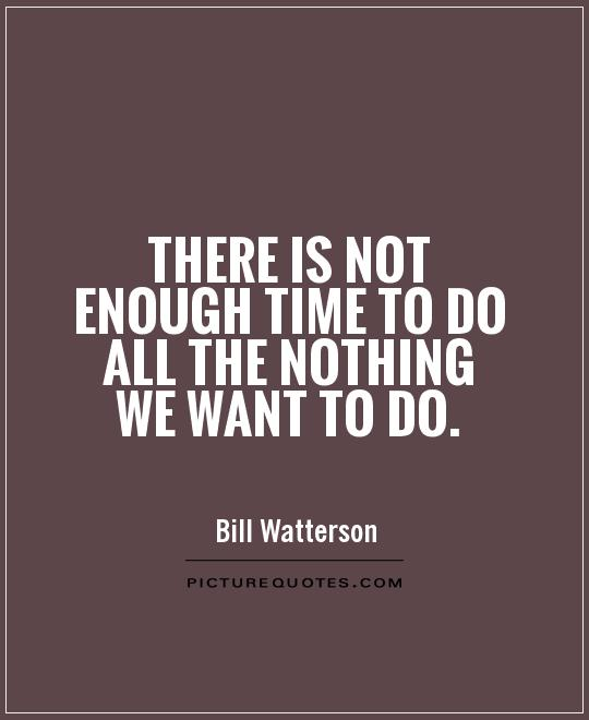 There is not enough time to do all the nothing we want to do Picture Quote #1
