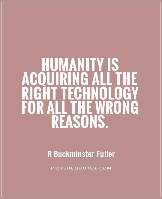 Humanity is acquiring all the right technology for all the wrong reasons Picture Quote #1