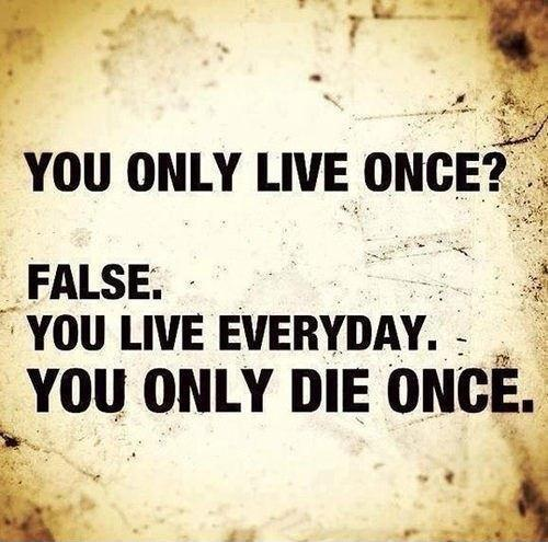 You only live once? False. You live everyday. You only die once Picture Quote #1