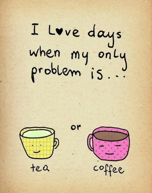 I love days when my only problem is tea or coffee Picture Quote #1