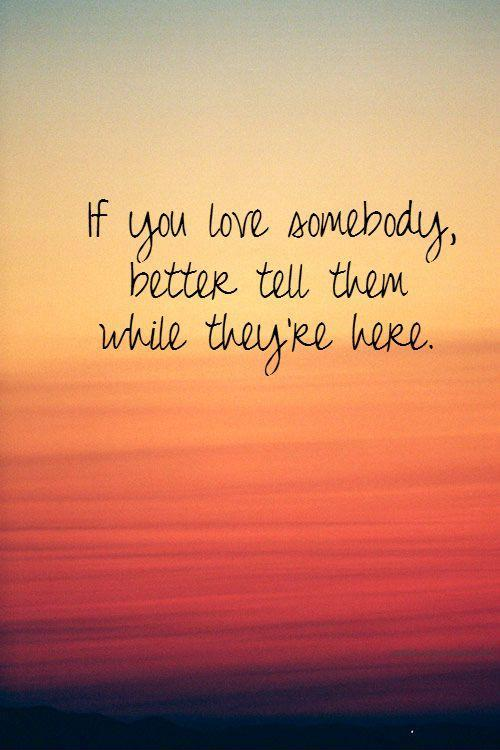 If you love somebody, better tell them while they're here Picture Quote #1