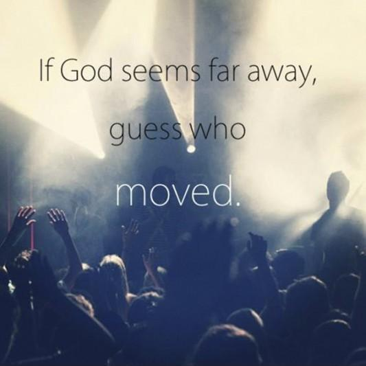 If God seems far way, guess who moved Picture Quote #1