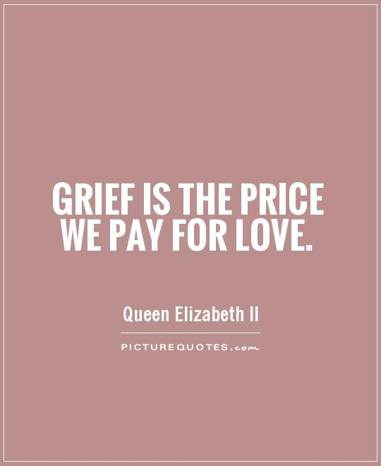 Grief is the price we pay for love Picture Quote #1