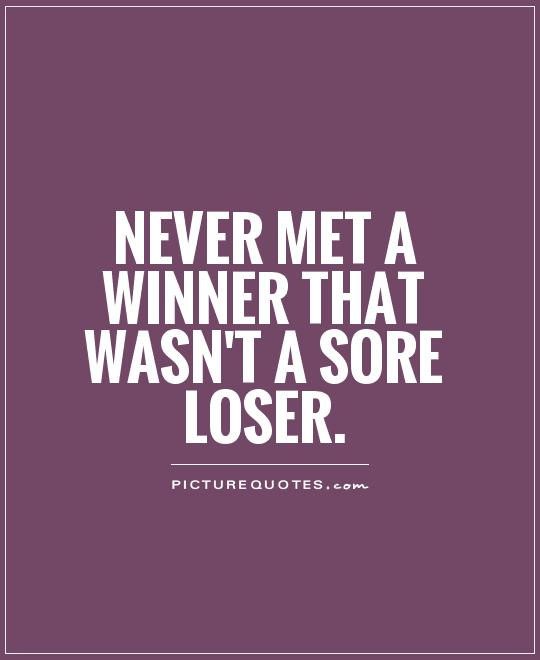 Never met a winner that wasn't a sore loser Picture Quote #1