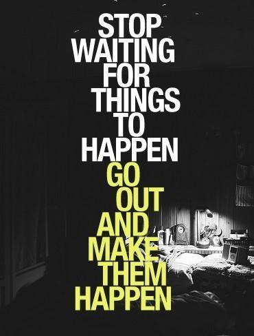 Stop waiting for things to happen. Go out and make them happen Picture Quote #1