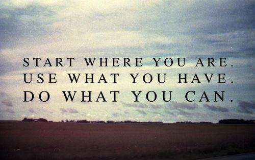 Start where you are. Use what you have. Do what you can Picture Quote #1
