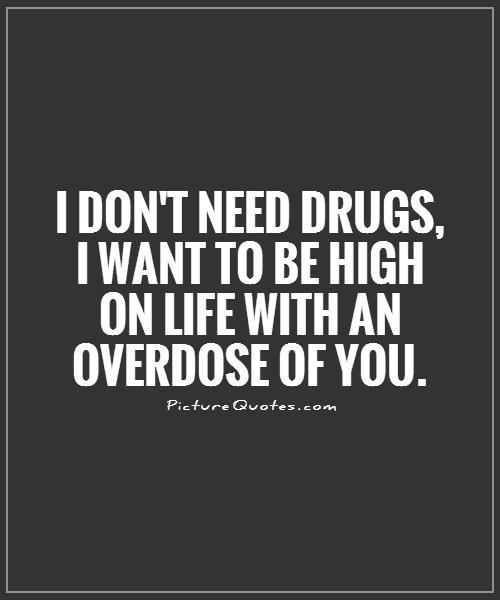 I don't need drugs, I want to be high on life with an overdose of you Picture Quote #1