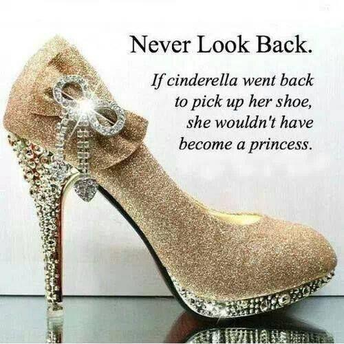 Never look back. If Cinderella went back to pick up her shoe she wouldn't have become a princess Picture Quote #2