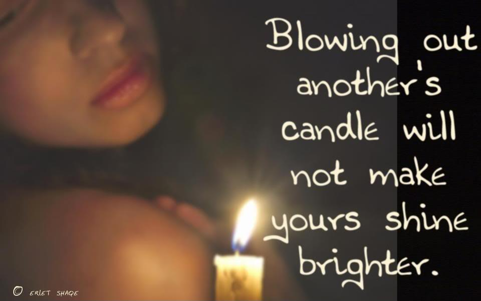 Blowing out another\'s candle will not make yours shine ...