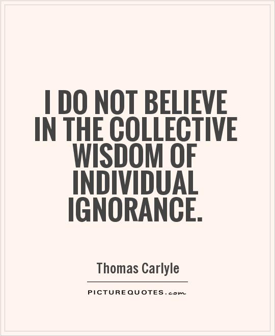 I do not believe in the collective wisdom of individual ignorance Picture Quote #1