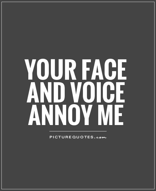 Your face AND voice annoy me Picture Quote #1