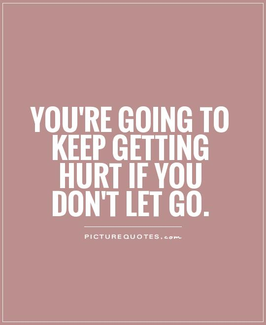 You're going to keep getting hurt if you don't let go Picture Quote #1