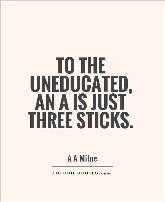 To the uneducated, an A is just three sticks Picture Quote #1
