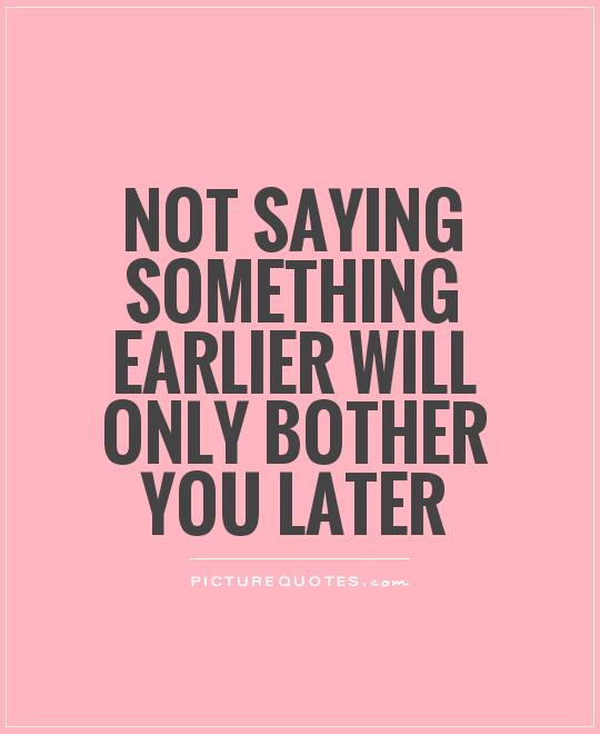 Not saying something earlier will only bother you later Picture Quote #1