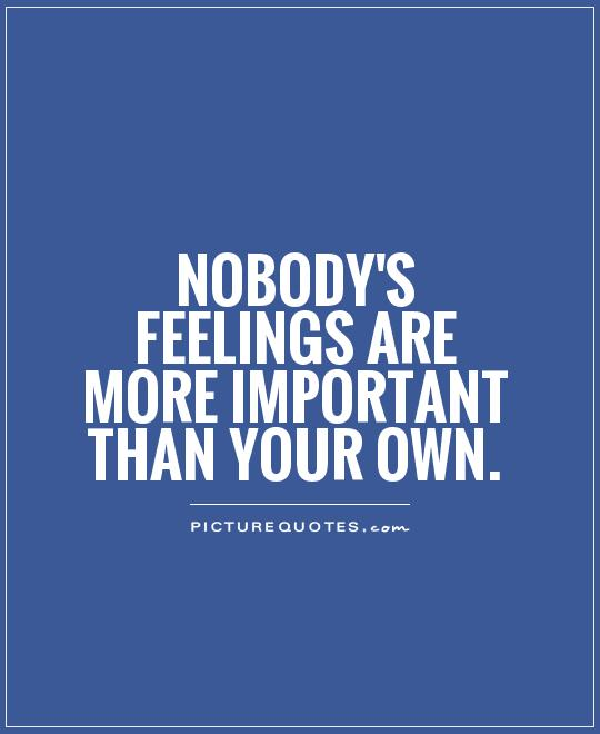 Nobody's feelings are more important than your own Picture Quote #1