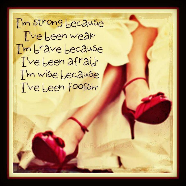I'm strong because i've been weak. I'm brave because i've been afraid. I wise because i've been foolish Picture Quote #1