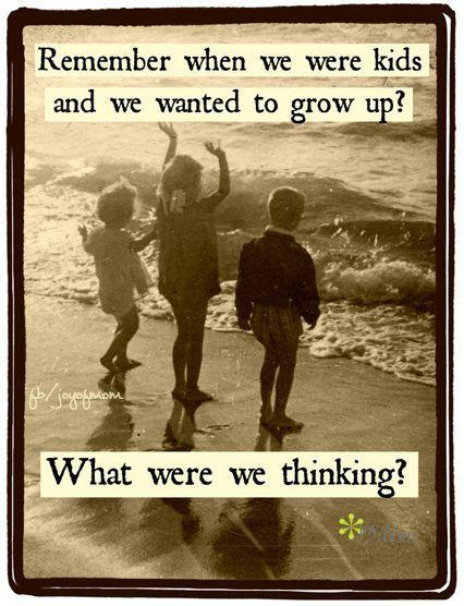 Remember when we were kids and we wanted to grow up? What were we thinking Picture Quote #1