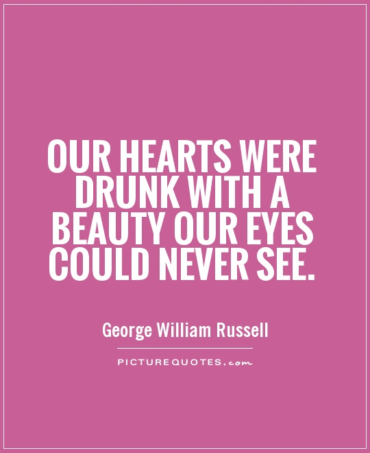 Our hearts were drunk with a beauty Our eyes could never see Picture Quote #1