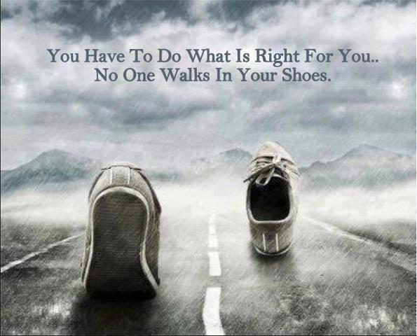 You have to do what is right for you. No one walks in your shoes Picture Quote #1
