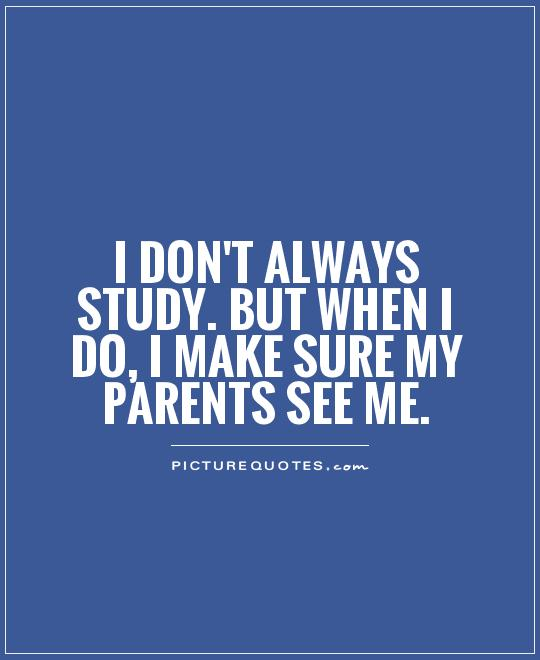 I don't always study. But when I do, I make sure my parents see me Picture Quote #1