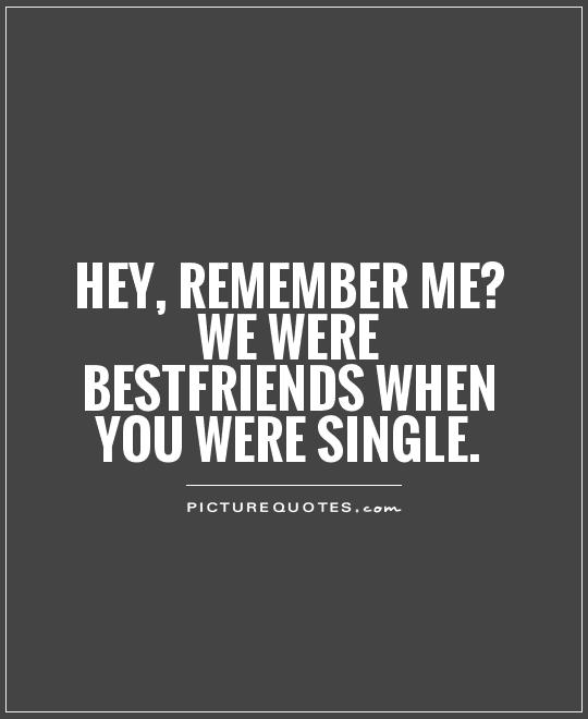 Hey, remember me? We were bestfriends when you were single Picture Quote #1