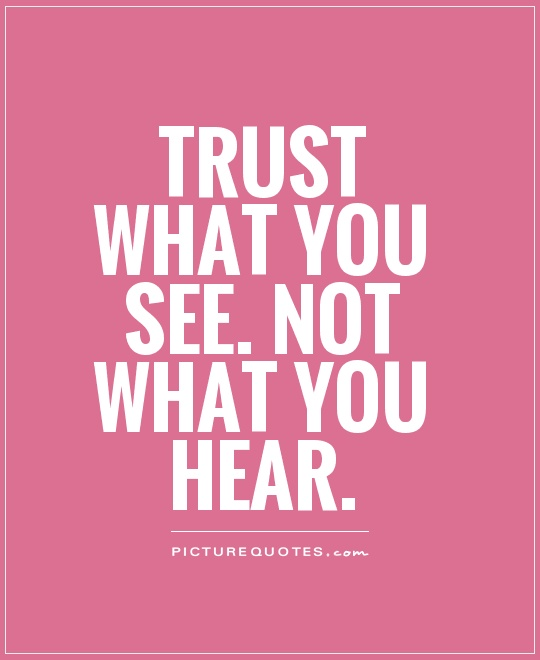 Trust what you see. Not what you hear Picture Quote #1