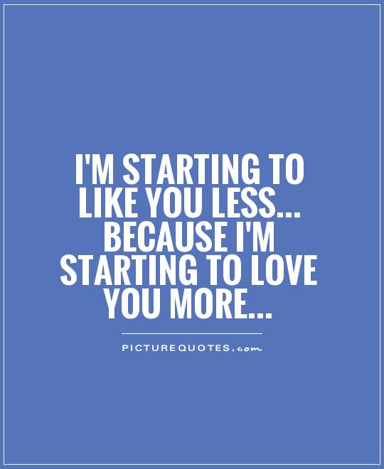I'm starting to like you less... because I'm starting to love you more Picture Quote #1