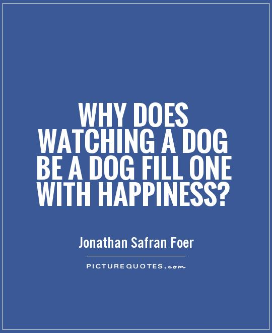 Why does watching a dog be a dog fill one with happiness? Picture Quote #1