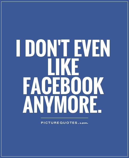 I don't even like facebook anymore Picture Quote #1