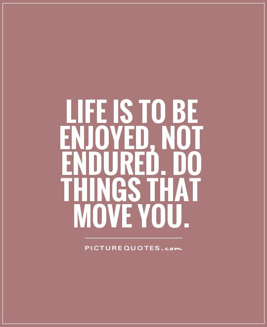 Life is to be enjoyed, not endured. Do things that move you Picture Quote #1