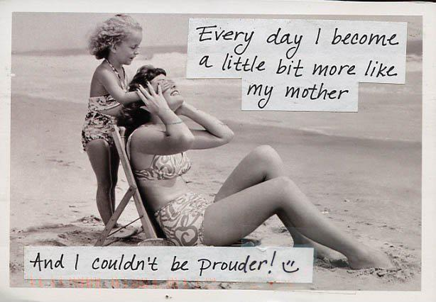 Every day i become a little more like my mother, and i couldn't be prouder