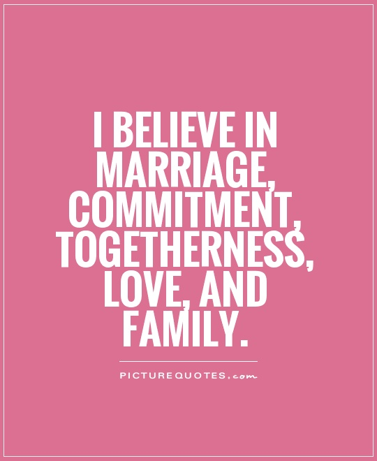 I believe in marriage, commitment, togetherness, love, and family Picture Quote #1