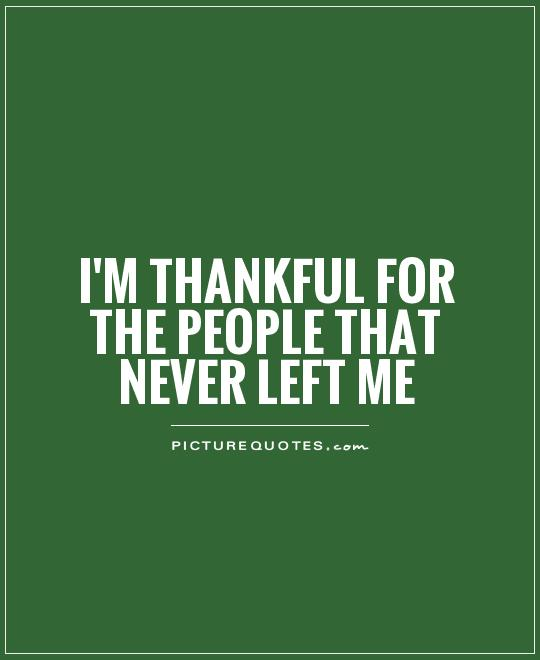 I'm thankful for the people that never left me Picture Quote #1
