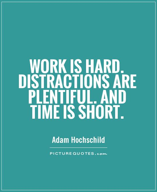 Work is hard. Distractions are plentiful. And time is short Picture Quote #1
