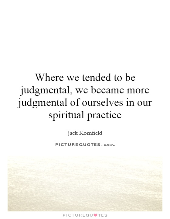 Where we tended to be judgmental, we became more judgmental of ourselves in our spiritual practice Picture Quote #1