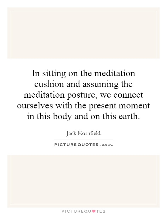 In sitting on the meditation cushion and assuming the meditation posture, we connect ourselves with the present moment in this body and on this earth Picture Quote #1